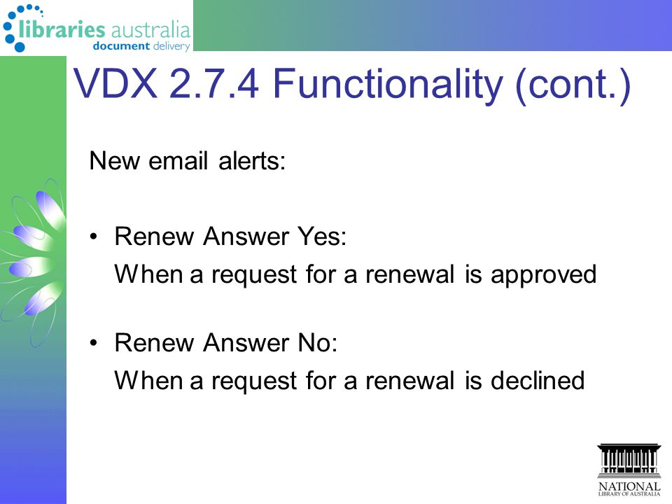 VDX 2.7.4 Functionality (cont.) New email alerts: Renew Answer Yes: When a request for a renewal is approved Renew Answer No: When a request for a renewal is declined