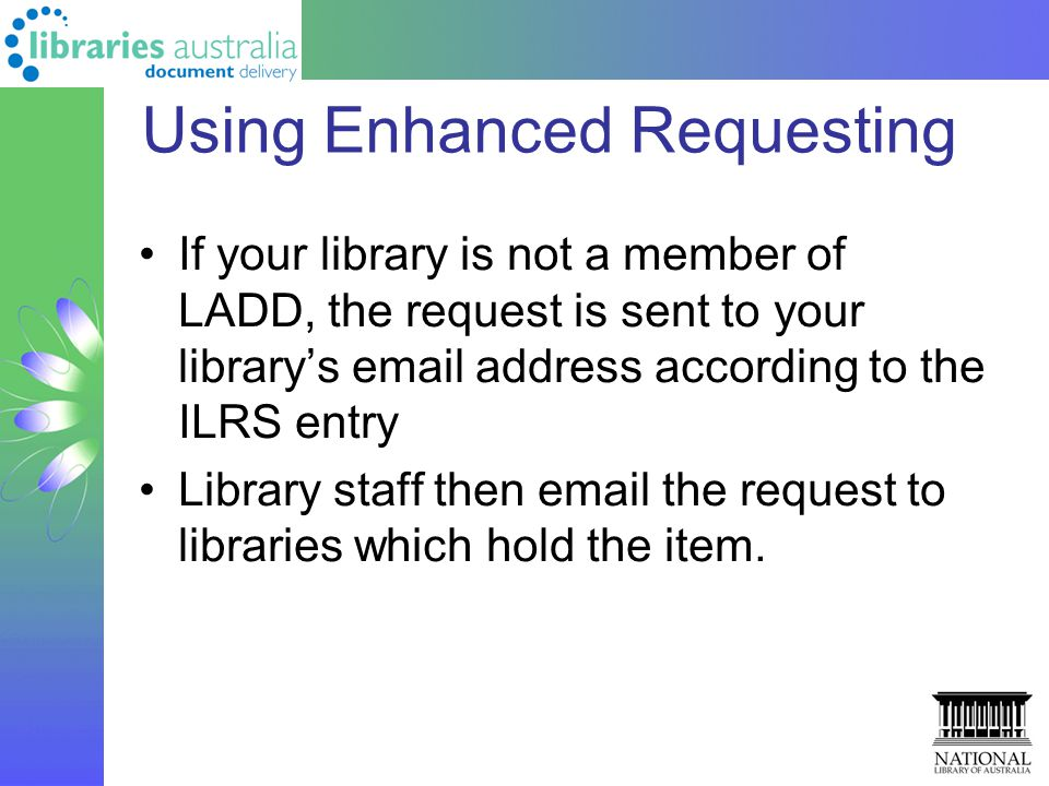 Using Enhanced Requesting If your library is not a member of LADD, the request is sent to your library's email address according to the ILRS entry Library staff then email the request to libraries which hold the item.