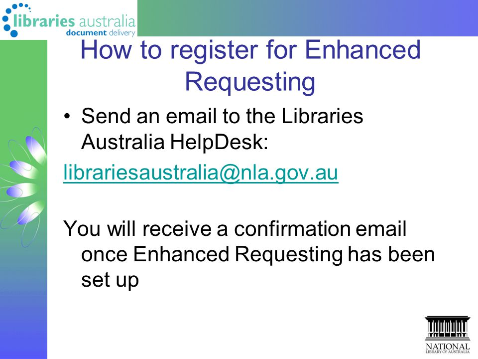 How to register for Enhanced Requesting Send an email to the Libraries Australia HelpDesk: librariesaustralia@nla.gov.au You will receive a confirmation email once Enhanced Requesting has been set up