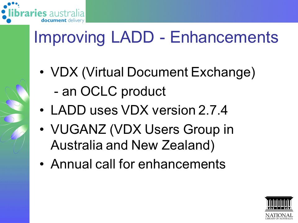 Improving LADD - Enhancements VDX (Virtual Document Exchange) - an OCLC product LADD uses VDX version 2.7.4 VUGANZ (VDX Users Group in Australia and New Zealand) Annual call for enhancements