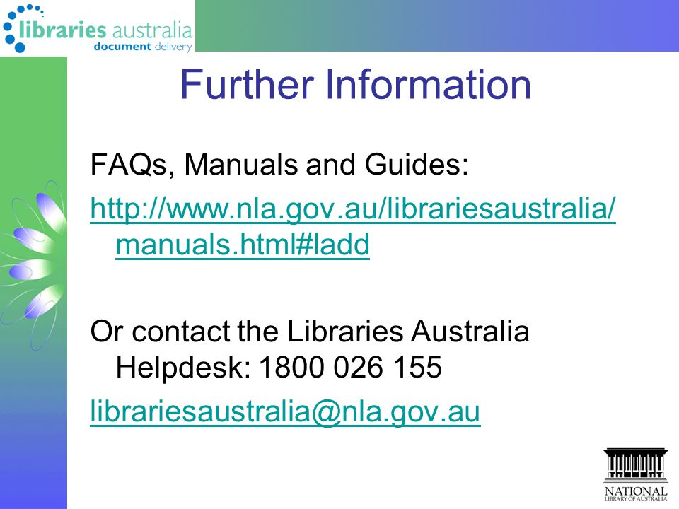 Further Information FAQs, Manuals and Guides: http://www.nla.gov.au/librariesaustralia/ manuals.html#ladd Or contact the Libraries Australia Helpdesk: 1800 026 155 librariesaustralia@nla.gov.au
