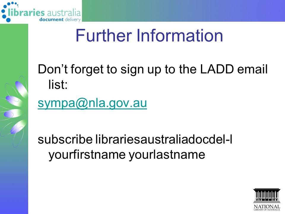 Further Information Don't forget to sign up to the LADD email list: sympa@nla.gov.au subscribe librariesaustraliadocdel-l yourfirstname yourlastname