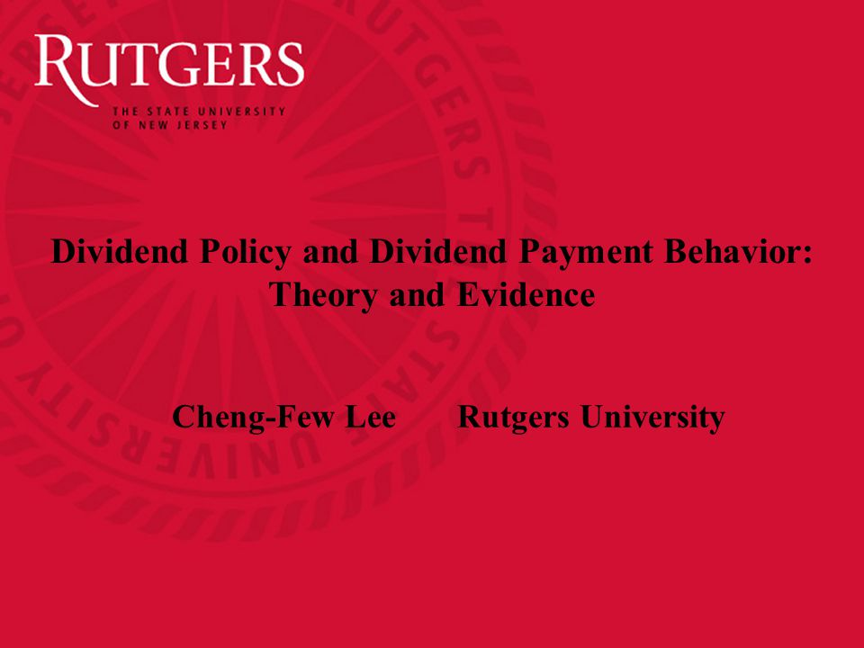 Dividend Policy and Dividend Payment Behavior: Theory and Evidence Cheng-Few Lee Rutgers University