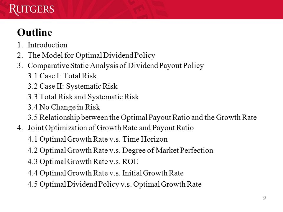 Outline 1.Introduction 2.The Model for Optimal Dividend Policy 3.Comparative Static Analysis of Dividend Payout Policy 3.1 Case I: Total Risk 3.2 Case II: Systematic Risk 3.3 Total Risk and Systematic Risk 3.4 No Change in Risk 3.5 Relationship between the Optimal Payout Ratio and the Growth Rate 4.Joint Optimization of Growth Rate and Payout Ratio 4.1 Optimal Growth Rate v.s.