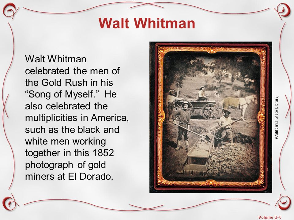 Volume B–6 Walt Whitman Walt Whitman celebrated the men of the Gold Rush in his Song of Myself. He also celebrated the multiplicities in America, such as the black and white men working together in this 1852 photograph of gold miners at El Dorado.