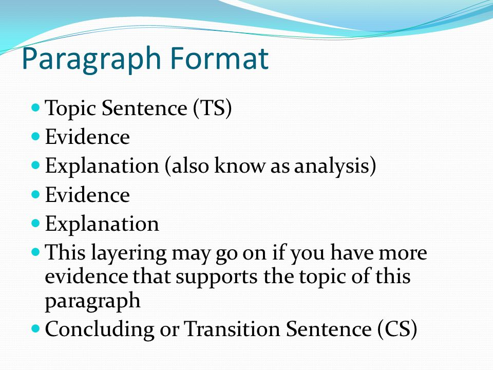 Paragraph Format Topic Sentence (TS) Evidence Explanation (also know as analysis) Evidence Explanation This layering may go on if you have more eviden