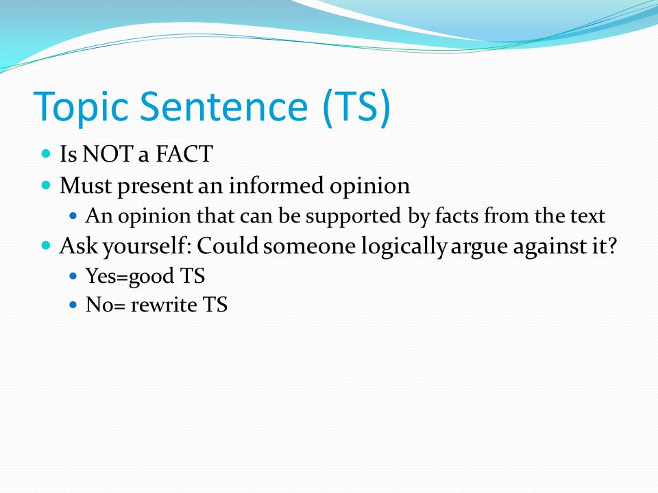 Topic Sentence (TS) Is NOT a FACT Must present an informed opinion An opinion that can be supported by facts from the text Ask yourself: Could someone