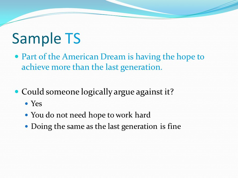 Sample TS Part of the American Dream is having the hope to achieve more than the last generation. Could someone logically argue against it? Yes You do