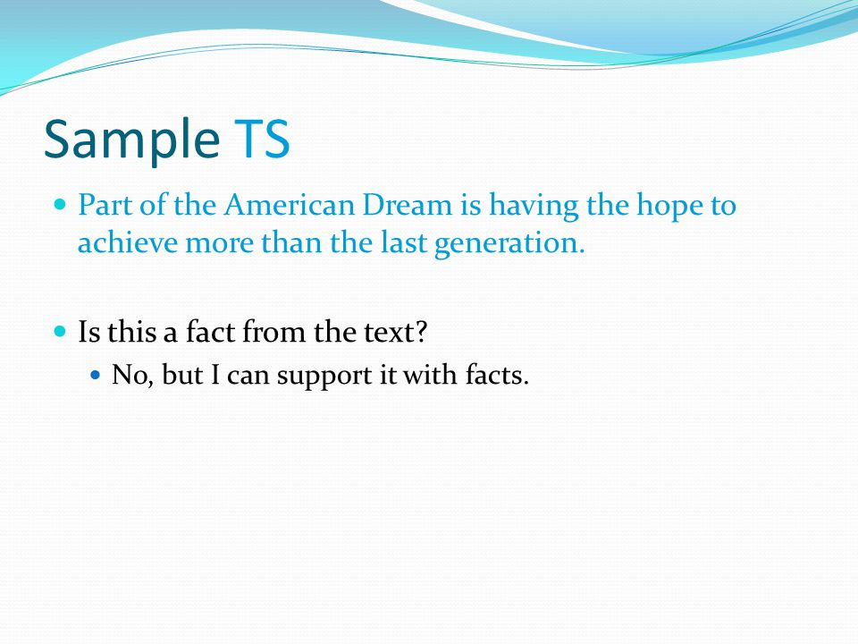 Sample TS Part of the American Dream is having the hope to achieve more than the last generation. Is this a fact from the text? No, but I can support
