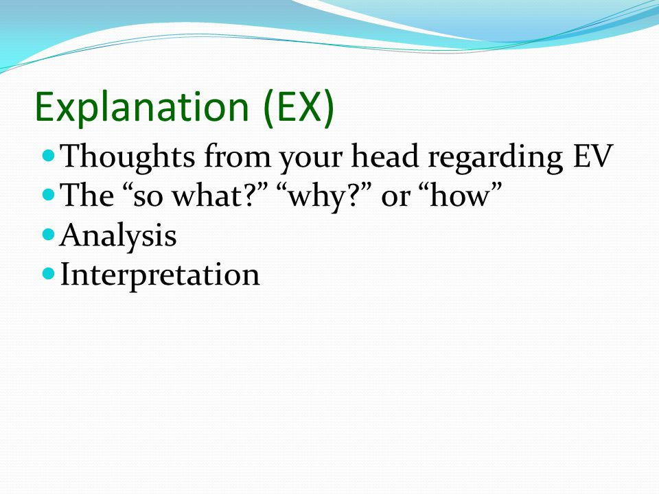 "Explanation (EX) Thoughts from your head regarding EV The ""so what?"" ""why?"" or ""how"" Analysis Interpretation"