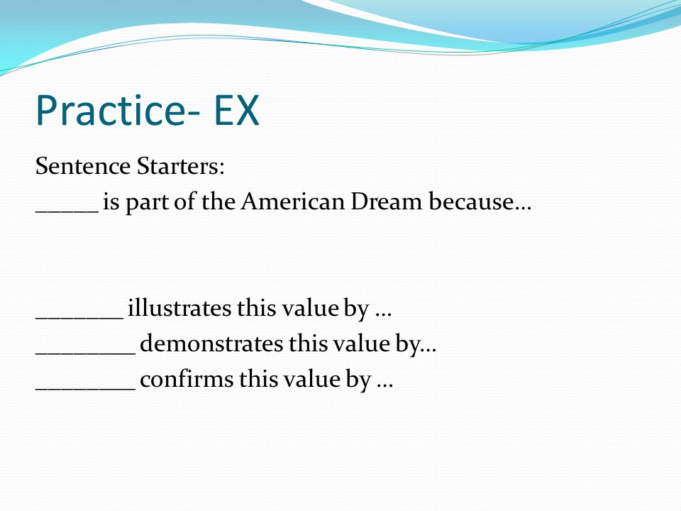 Practice- EX Sentence Starters: _____ is part of the American Dream because… _______ illustrates this value by … ________ demonstrates this value by…