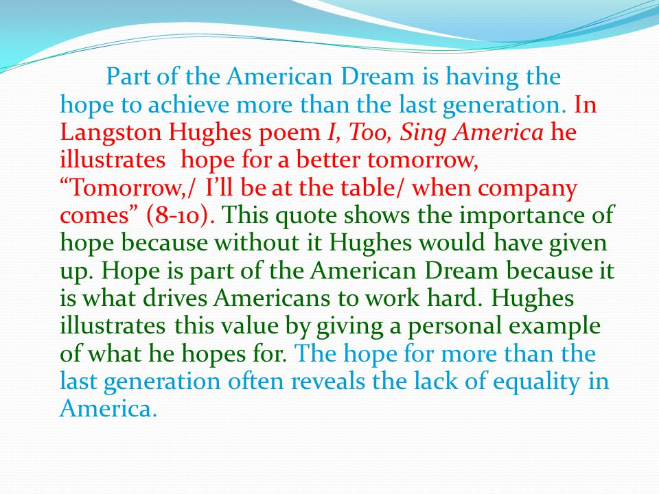 Part of the American Dream is having the hope to achieve more than the last generation. In Langston Hughes poem I, Too, Sing America he illustrates ho