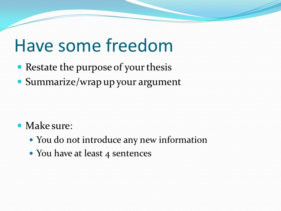 Have some freedom Restate the purpose of your thesis Summarize/wrap up your argument Make sure: You do not introduce any new information You have at l