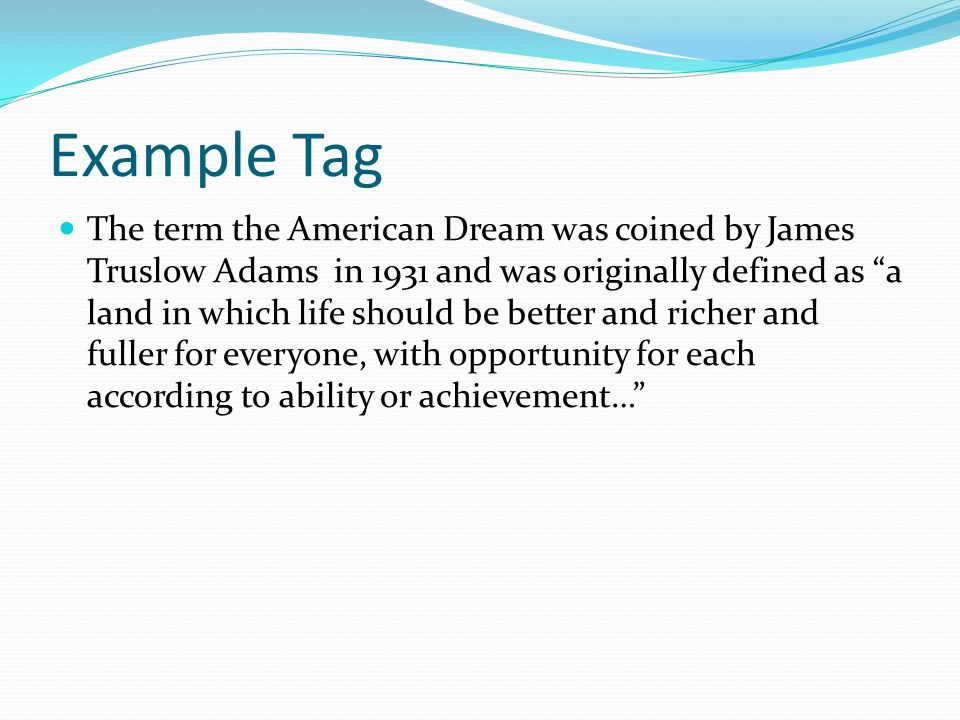 "Example Tag The term the American Dream was coined by James Truslow Adams in 1931 and was originally defined as ""a land in which life should be better"