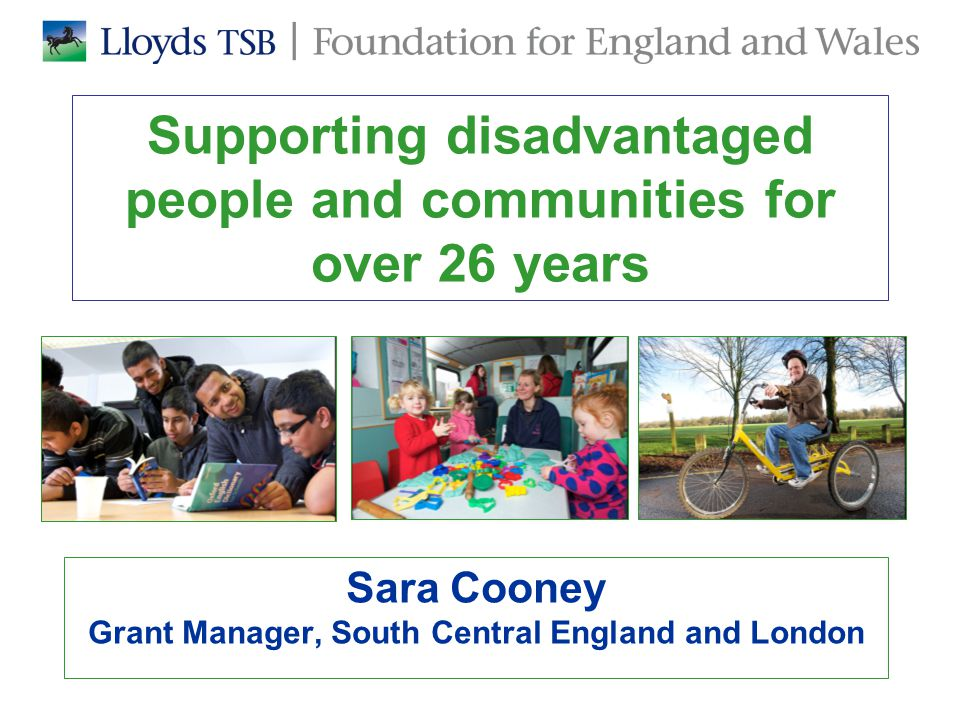 Supporting disadvantaged people and communities for over 26 years Sara Cooney Grant Manager, South Central England and London