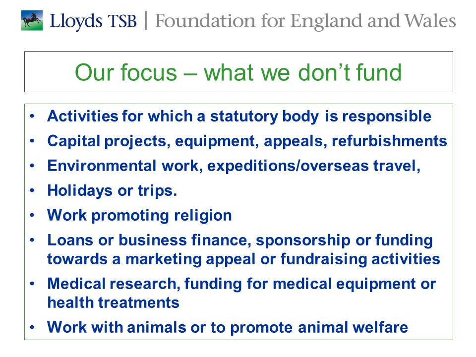 Our focus – what we don't fund Activities for which a statutory body is responsible Capital projects, equipment, appeals, refurbishments Environmental work, expeditions/overseas travel, Holidays or trips.