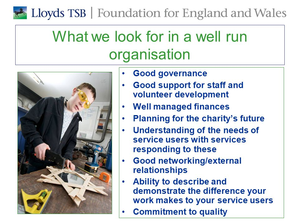 What we look for in a well run organisation Good governance Good support for staff and volunteer development Well managed finances Planning for the charity's future Understanding of the needs of service users with services responding to these Good networking/external relationships Ability to describe and demonstrate the difference your work makes to your service users Commitment to quality