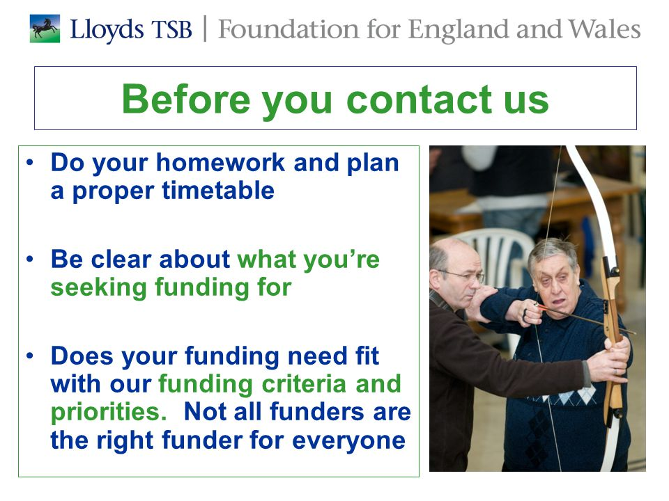 Before you contact us Do your homework and plan a proper timetable Be clear about what you're seeking funding for Does your funding need fit with our funding criteria and priorities.