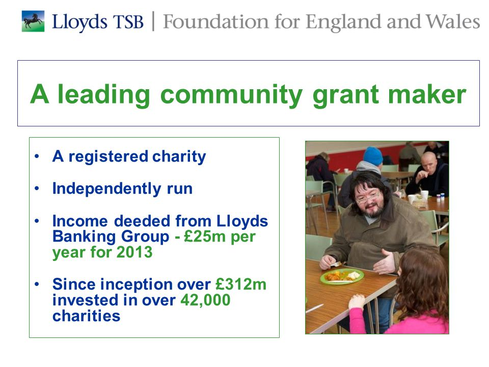 How to apply to our Community Programme 1.Visit our website for information on our funding programmes: www.lloydstsbfoundations.org.ukwww.lloydstsbfoundations.org.uk 2.For our Community programme, complete our on- line charity eligibility questionnaire or call us on 0870 411 1223 to complete it for you 3.If your charity is eligible, we will call to discuss whether your work is eligible and your potential application 4.Assessment Visit 5.Application Form 6.Decision 7.Monitoring