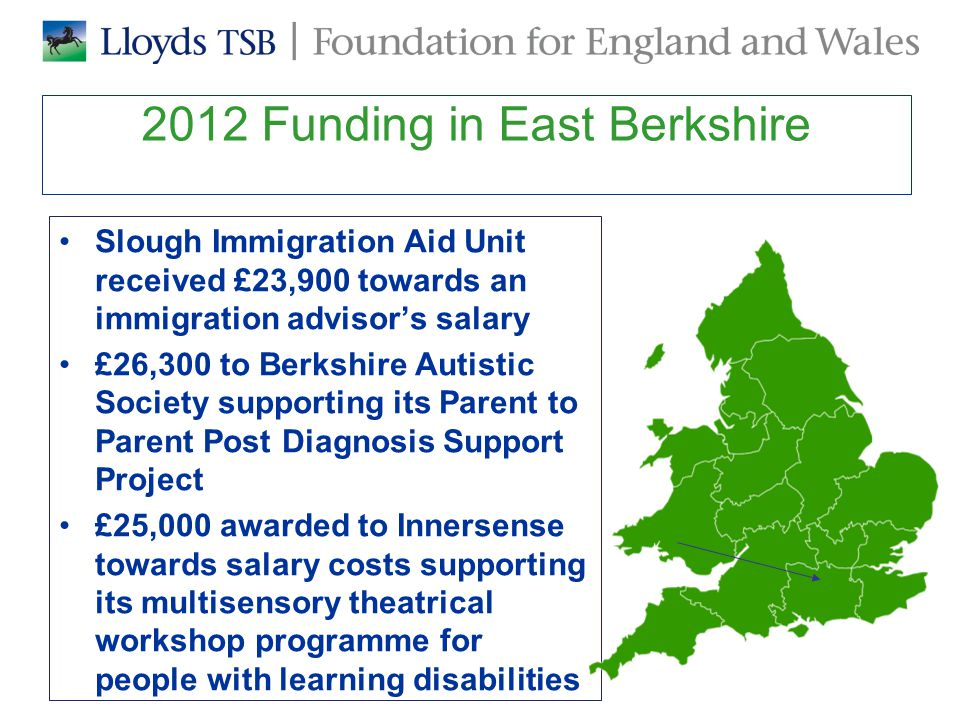 2012 Funding in East Berkshire Slough Immigration Aid Unit received £23,900 towards an immigration advisor's salary £26,300 to Berkshire Autistic Society supporting its Parent to Parent Post Diagnosis Support Project £25,000 awarded to Innersense towards salary costs supporting its multisensory theatrical workshop programme for people with learning disabilities