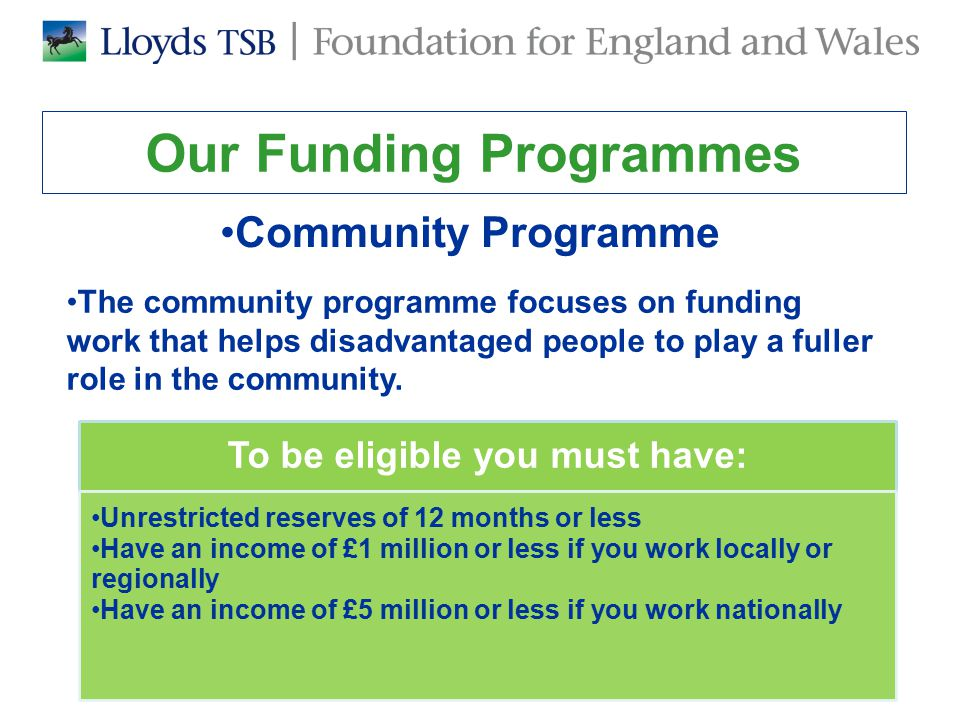 Our Funding Programmes We also run issue-based programmes that fund charities specialising in particular areas –In 2012 we ran a new Older People's Programme for charities whose work encourages empowerment and independence of older people –£2.1m was awarded to 15 charities Previous programmes have focussed on supporting people in contact with the criminal justice system including young offenders, ex-offenders and offenders with mental health issues