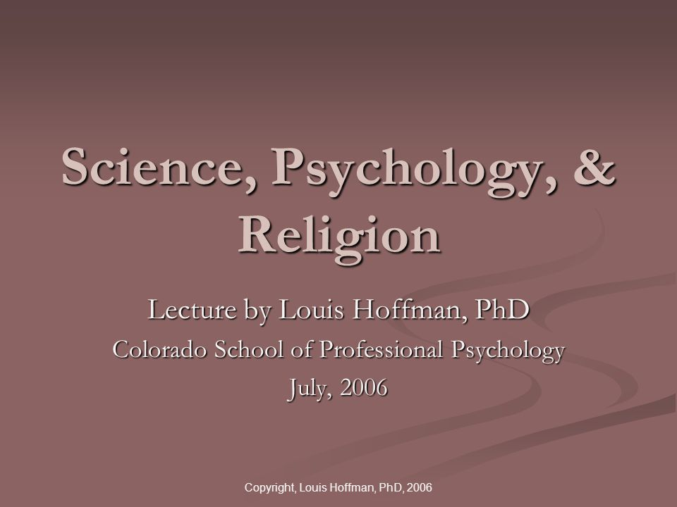 Copyright, Louis Hoffman, PhD, 2006 Science, Psychology, & Religion Lecture by Louis Hoffman, PhD Colorado School of Professional Psychology July, 2006