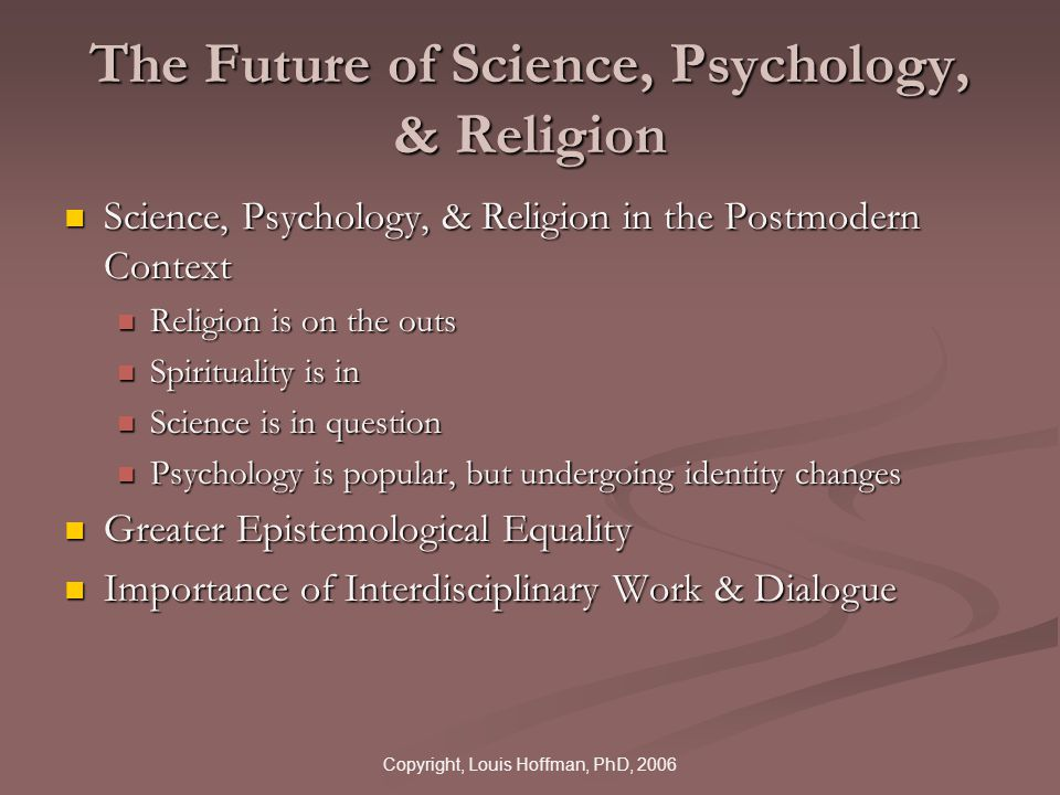 Copyright, Louis Hoffman, PhD, 2006 The Future of Science, Psychology, & Religion Science, Psychology, & Religion in the Postmodern Context Science, Psychology, & Religion in the Postmodern Context Religion is on the outs Religion is on the outs Spirituality is in Spirituality is in Science is in question Science is in question Psychology is popular, but undergoing identity changes Psychology is popular, but undergoing identity changes Greater Epistemological Equality Greater Epistemological Equality Importance of Interdisciplinary Work & Dialogue Importance of Interdisciplinary Work & Dialogue