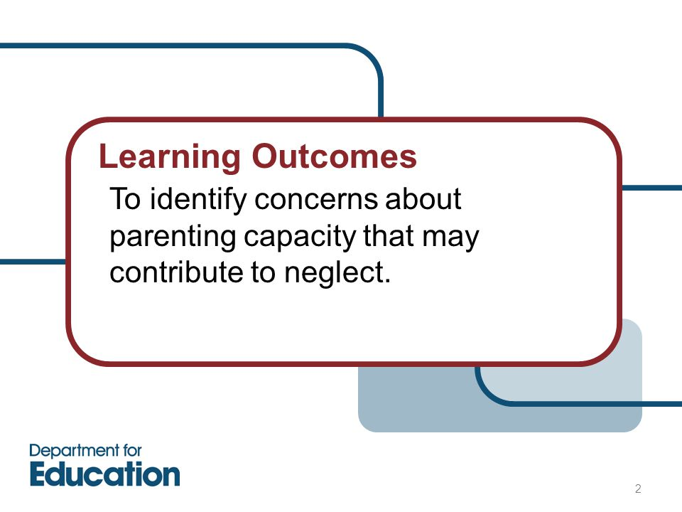 Learning Outcomes 2 To identify concerns about parenting capacity that may contribute to neglect.