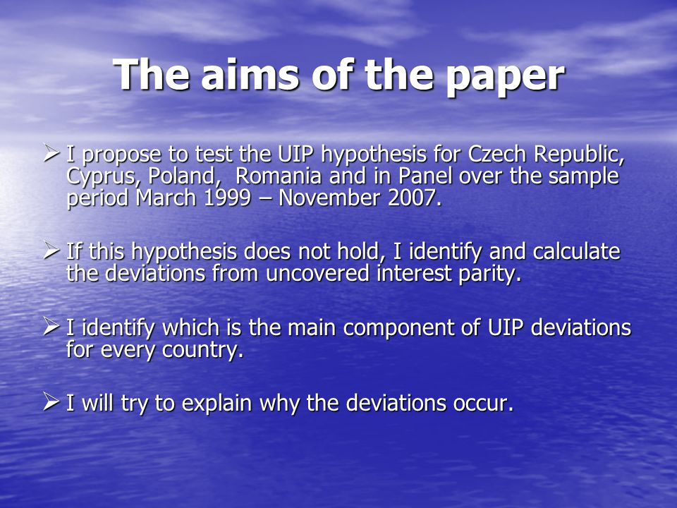 The aims of the paper  I propose to test the UIP hypothesis for Czech Republic, Cyprus, Poland, Romania and in Panel over the sample period March 199