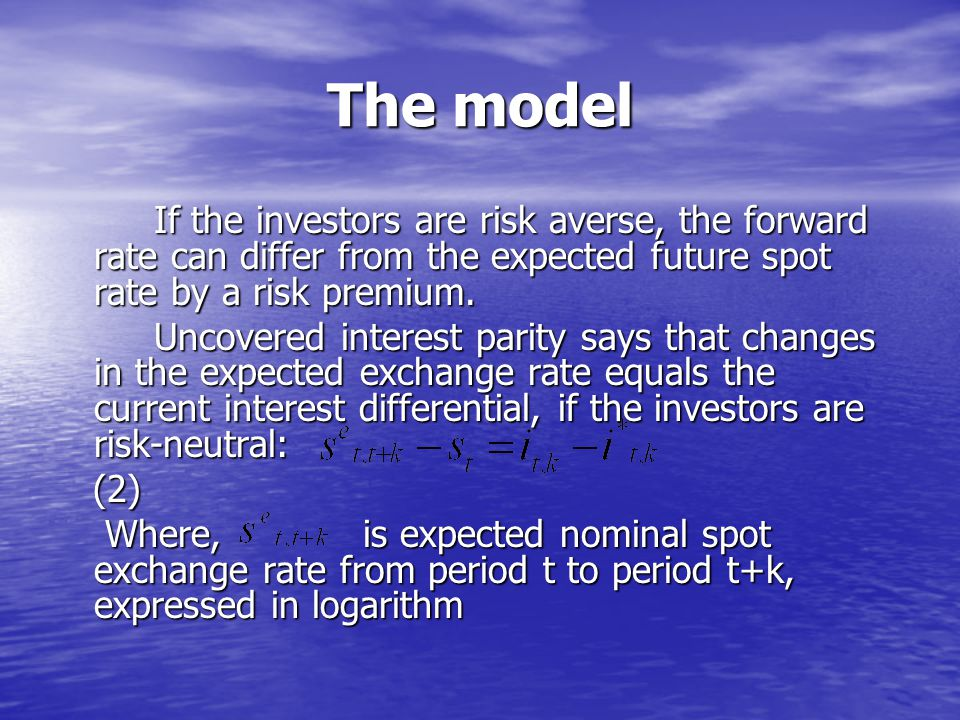 The model If the investors are risk averse, the forward rate can differ from the expected future spot rate by a risk premium. If the investors are ris