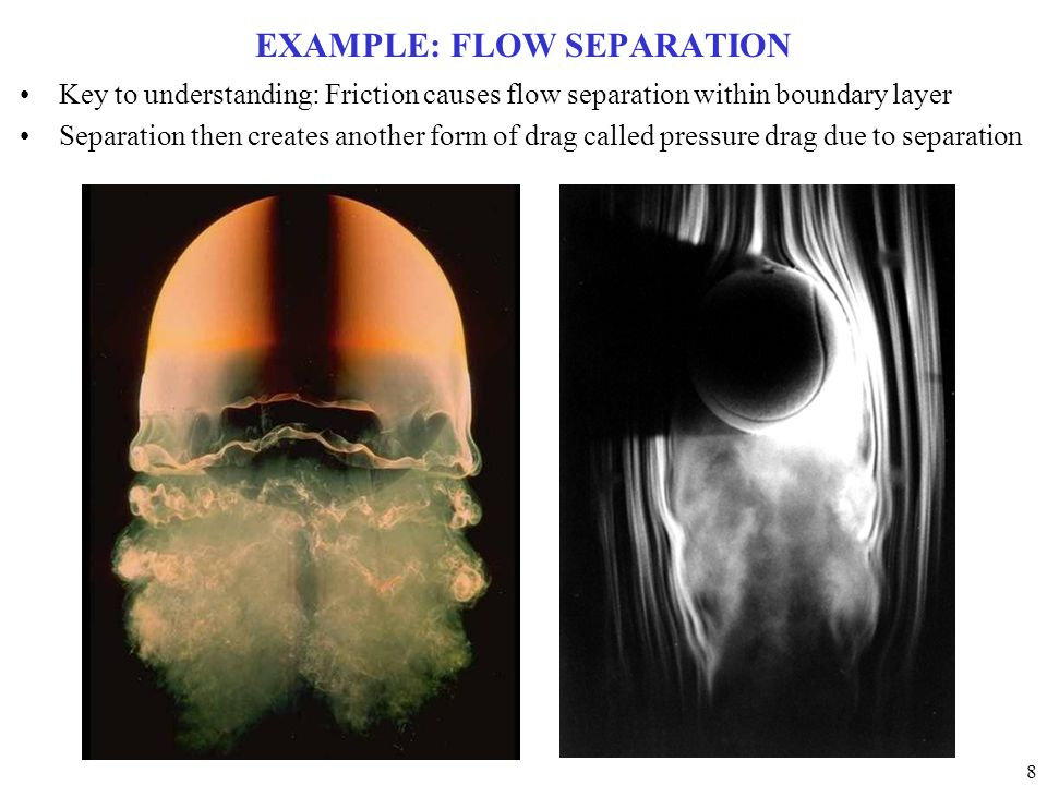 8 EXAMPLE: FLOW SEPARATION Key to understanding: Friction causes flow separation within boundary layer Separation then creates another form of drag called pressure drag due to separation