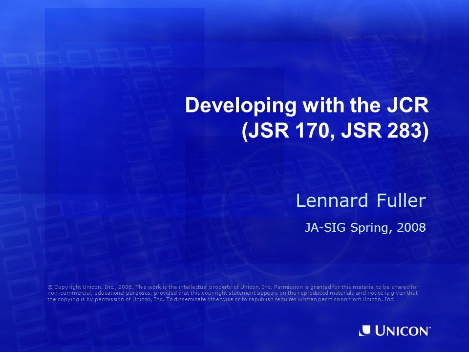 Developing with the JCR (JSR 170, JSR 283) Lennard Fuller JA-SIG Spring, 2008 © Copyright Unicon, Inc., 2006.