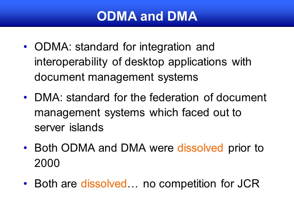 ODMA and DMA ODMA: standard for integration and interoperability of desktop applications with document management systems DMA: standard for the federation of document management systems which faced out to server islands Both ODMA and DMA were dissolved prior to 2000 Both are dissolved… no competition for JCR