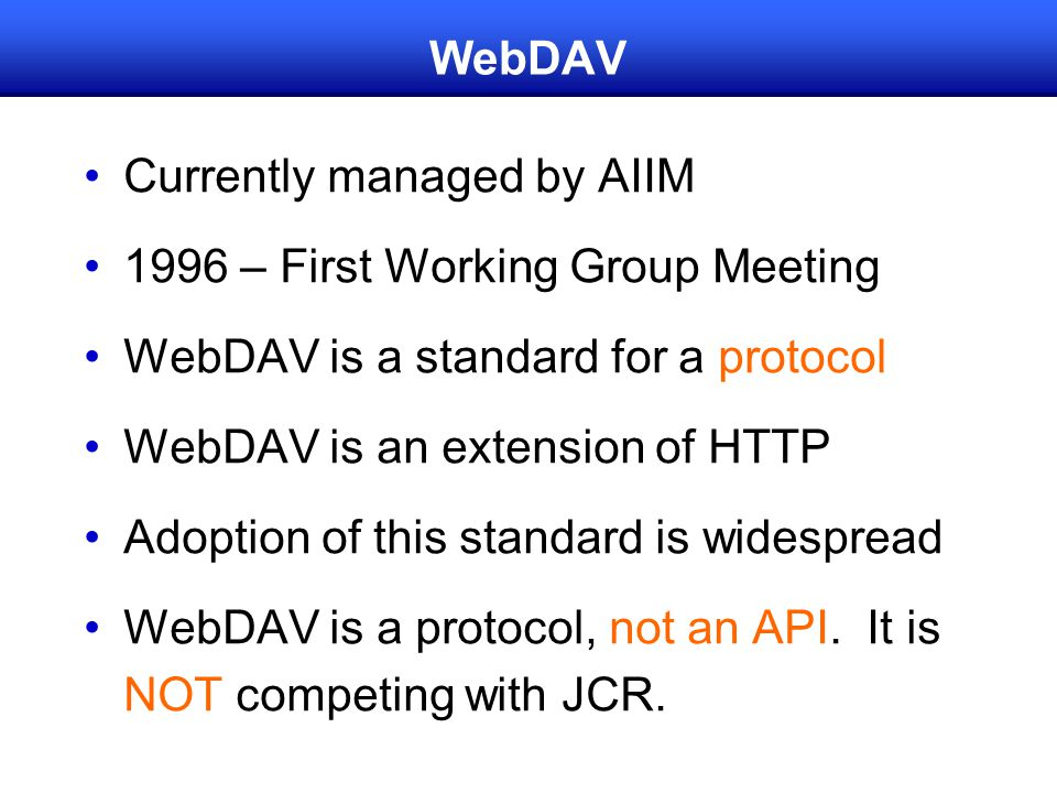 WebDAV Currently managed by AIIM 1996 – First Working Group Meeting WebDAV is a standard for a protocol WebDAV is an extension of HTTP Adoption of this standard is widespread WebDAV is a protocol, not an API.