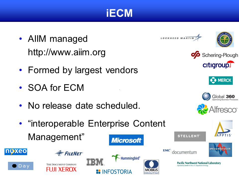 iECM AIIM managed http://www.aiim.org Formed by largest vendors SOA for ECM No release date scheduled.