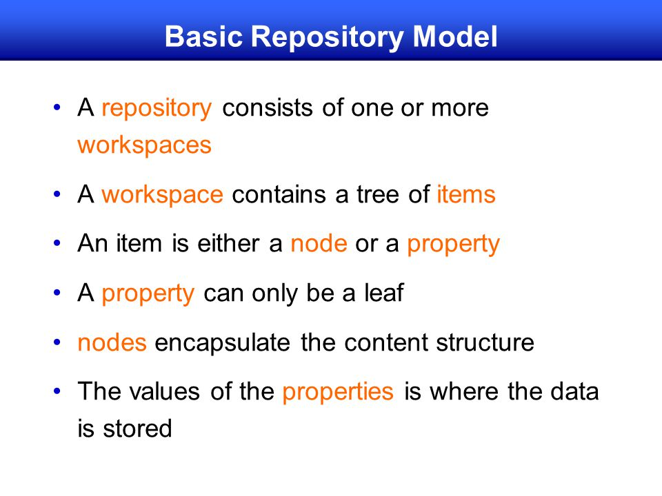 Basic Repository Model A repository consists of one or more workspaces A workspace contains a tree of items An item is either a node or a property A property can only be a leaf nodes encapsulate the content structure The values of the properties is where the data is stored