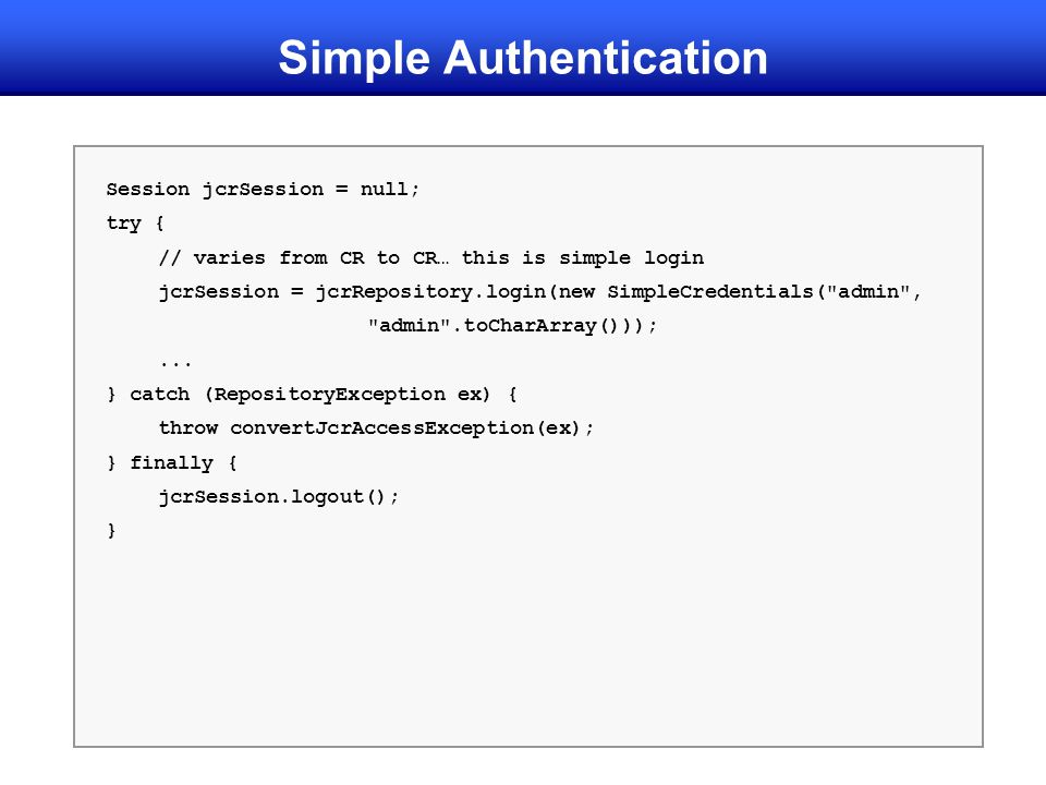 Simple Authentication Session jcrSession = null; try { // varies from CR to CR… this is simple login jcrSession = jcrRepository.login(new SimpleCredentials( admin , admin .toCharArray()));...
