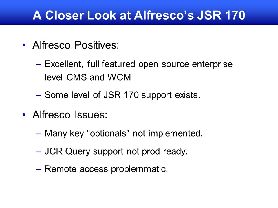 A Closer Look at Alfresco's JSR 170 Alfresco Positives: –Excellent, full featured open source enterprise level CMS and WCM –Some level of JSR 170 support exists.