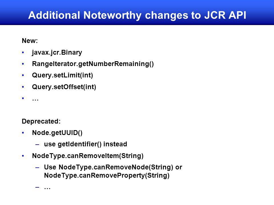 Additional Noteworthy changes to JCR API New: javax.jcr.Binary RangeIterator.getNumberRemaining() Query.setLimit(int) Query.setOffset(int) … Deprecated: Node.getUUID() –use getIdentifier() instead NodeType.canRemoveItem(String) –Use NodeType.canRemoveNode(String) or NodeType.canRemoveProperty(String) –…