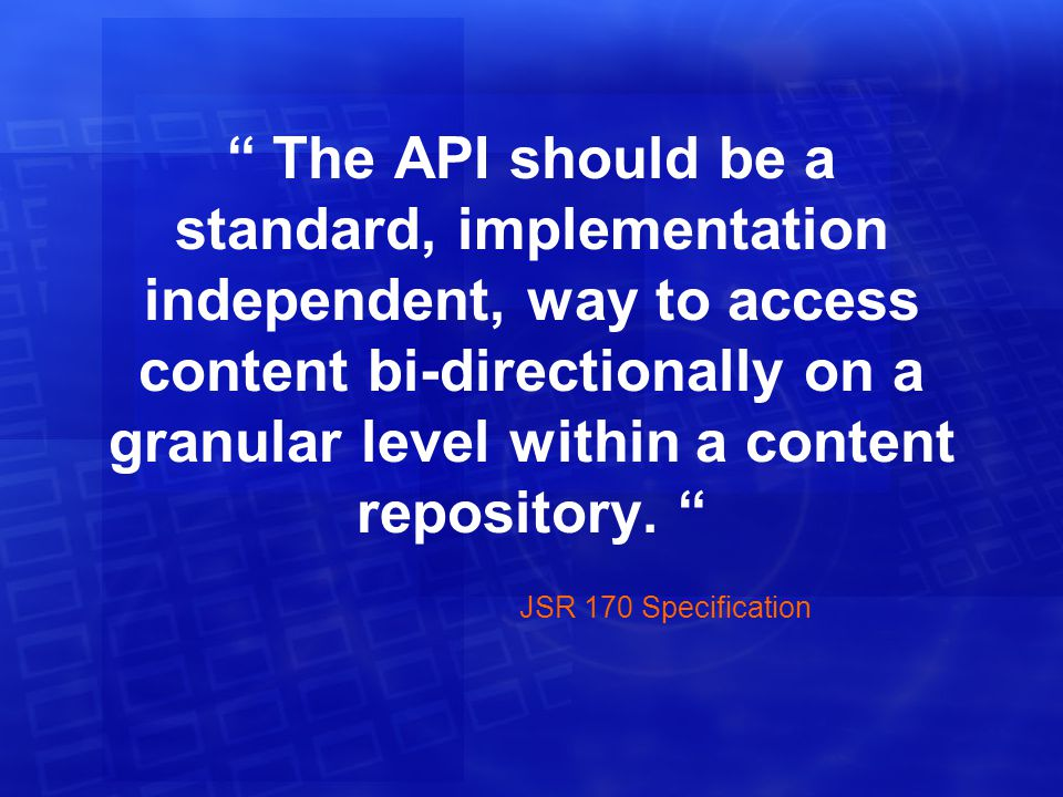Application A Deployment: Model 3 J2EE Servlet Container JCR Application B Stand Alone Application C Standalone Server Content Repository