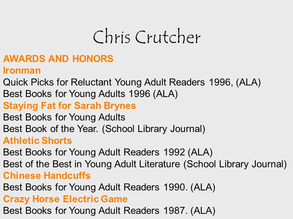 Chris Crutcher AWARDS AND HONORS Ironman Quick Picks for Reluctant Young Adult Readers 1996, (ALA) Best Books for Young Adults 1996 (ALA) Staying Fat for Sarah Brynes Best Books for Young Adults Best Book of the Year.