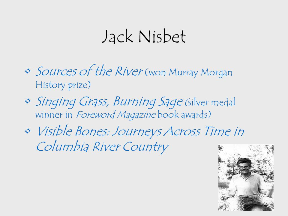 Jack Nisbet Sources of the River (won Murray Morgan History prize) Singing Grass, Burning Sage (silver medal winner in Foreword Magazine book awards) Visible Bones: Journeys Across Time in Columbia River Country