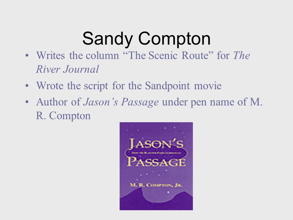 Sandy Compton Writes the column The Scenic Route for The River Journal Wrote the script for the Sandpoint movie Author of Jason's Passage under pen name of M.