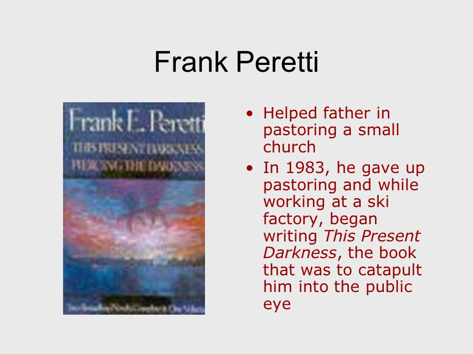 Frank Peretti Helped father in pastoring a small church In 1983, he gave up pastoring and while working at a ski factory, began writing This Present Darkness, the book that was to catapult him into the public eye