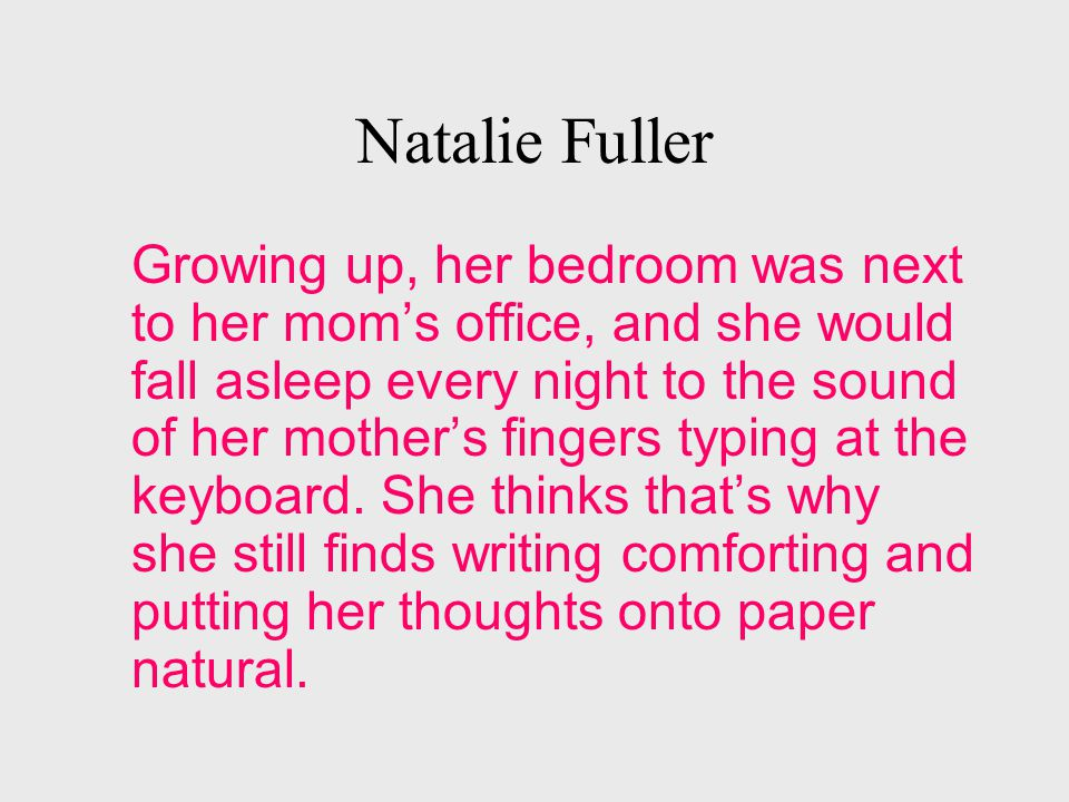 Natalie Fuller Growing up, her bedroom was next to her mom's office, and she would fall asleep every night to the sound of her mother's fingers typing at the keyboard.