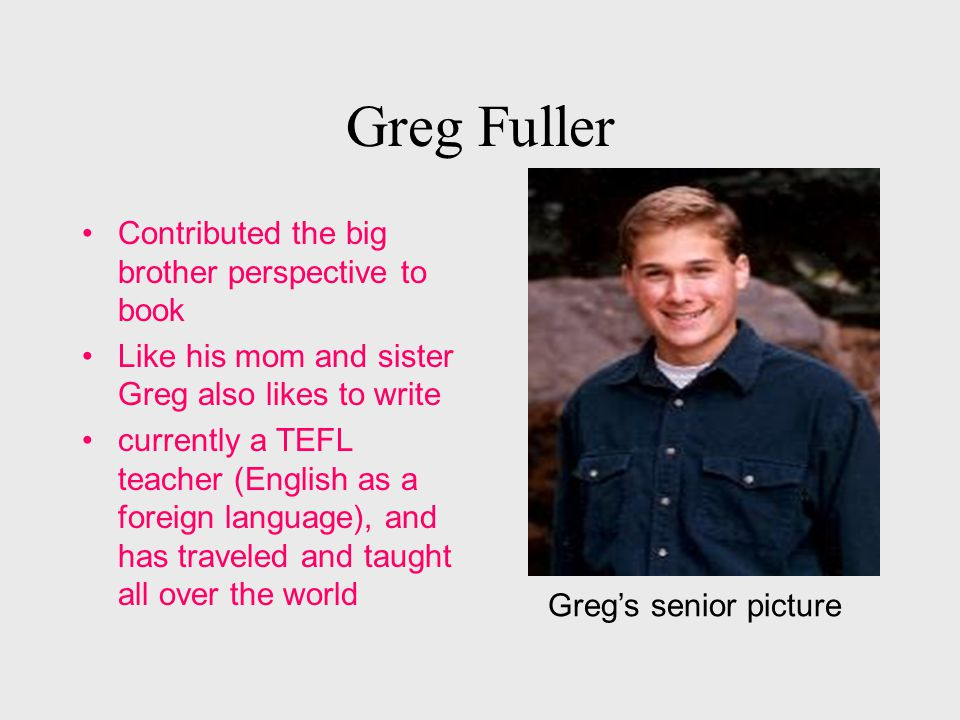 Greg Fuller Contributed the big brother perspective to book Like his mom and sister Greg also likes to write currently a TEFL teacher (English as a foreign language), and has traveled and taught all over the world Greg's senior picture
