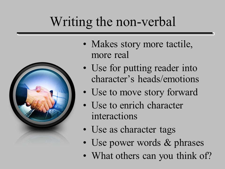 Writing the non-verbal Makes story more tactile, more real Use for putting reader into character's heads/emotions Use to move story forward Use to enrich character interactions Use as character tags Use power words & phrases What others can you think of