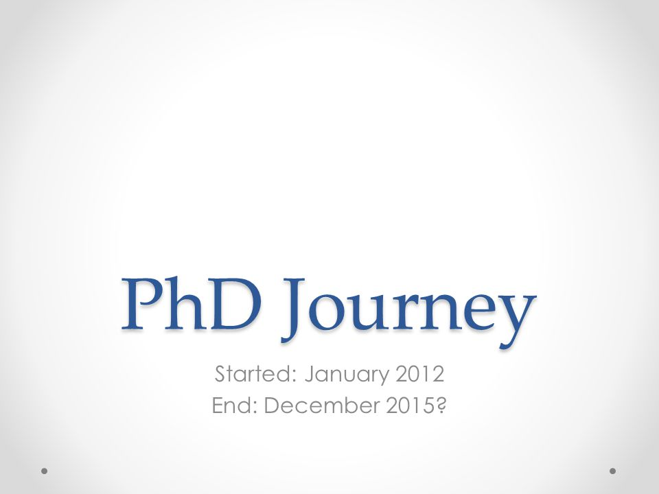 PhD Journey Started: January 2012 End: December 2015