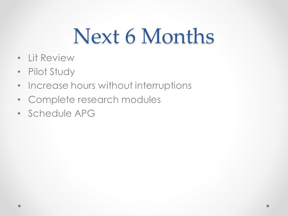 Next 6 Months Lit Review Pilot Study Increase hours without interruptions Complete research modules Schedule APG