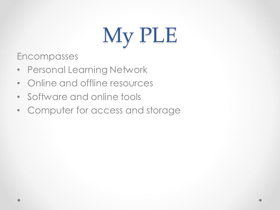 My PLE Encompasses Personal Learning Network Online and offline resources Software and online tools Computer for access and storage